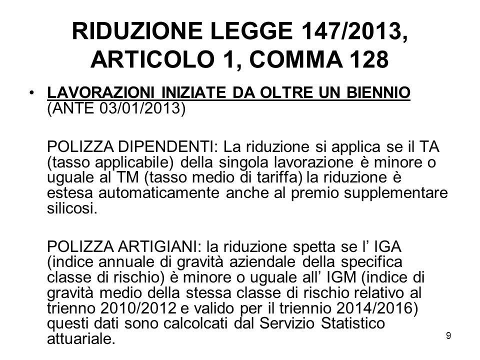 9 RIDUZIONE LEGGE 147/2013, ARTICOLO 1, COMMA 128 LAVORAZIONI INIZIATE DA OLTRE UN BIENNIO (ANTE 03/01/2013) POLIZZA DIPENDENTI: La riduzione si applica se il TA (tasso applicabile) della singola lavorazione è minore o uguale al TM (tasso medio di tariffa) la riduzione è estesa automaticamente anche al premio supplementare silicosi.