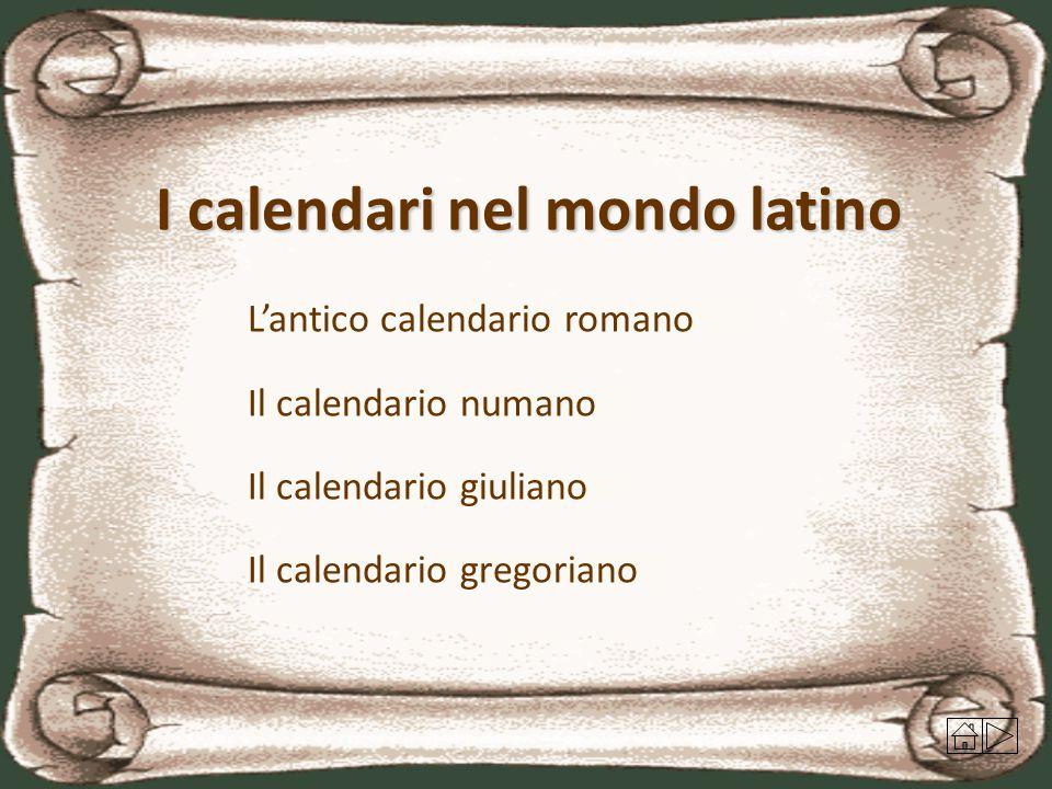 I calendari nel mondo latino L'antico calendario romano Il calendario numano Il calendario giuliano Il calendario gregoriano