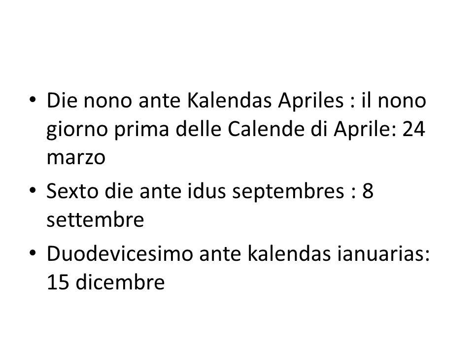 Die nono ante Kalendas Apriles : il nono giorno prima delle Calende di Aprile: 24 marzo Sexto die ante idus septembres : 8 settembre Duodevicesimo ant