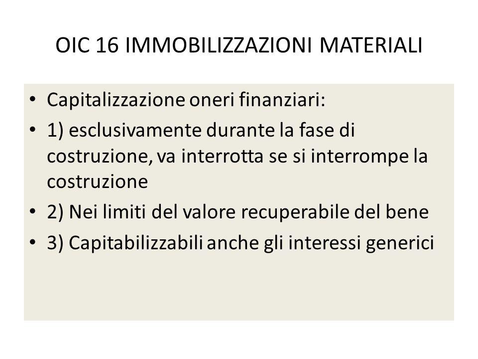 OIC 16 IMMOBILIZZAZIONI MATERIALI Capitalizzazione oneri finanziari: 1) esclusivamente durante la fase di costruzione, va interrotta se si interrompe