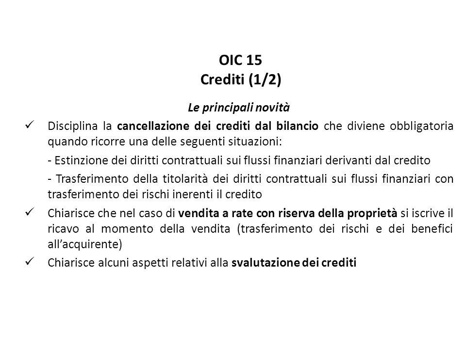 OIC 15 Crediti (1/2) Le principali novità Disciplina la cancellazione dei crediti dal bilancio che diviene obbligatoria quando ricorre una delle seguenti situazioni: - Estinzione dei diritti contrattuali sui flussi finanziari derivanti dal credito - Trasferimento della titolarità dei diritti contrattuali sui flussi finanziari con trasferimento dei rischi inerenti il credito Chiarisce che nel caso di vendita a rate con riserva della proprietà si iscrive il ricavo al momento della vendita (trasferimento dei rischi e dei benefici all'acquirente) Chiarisce alcuni aspetti relativi alla svalutazione dei crediti
