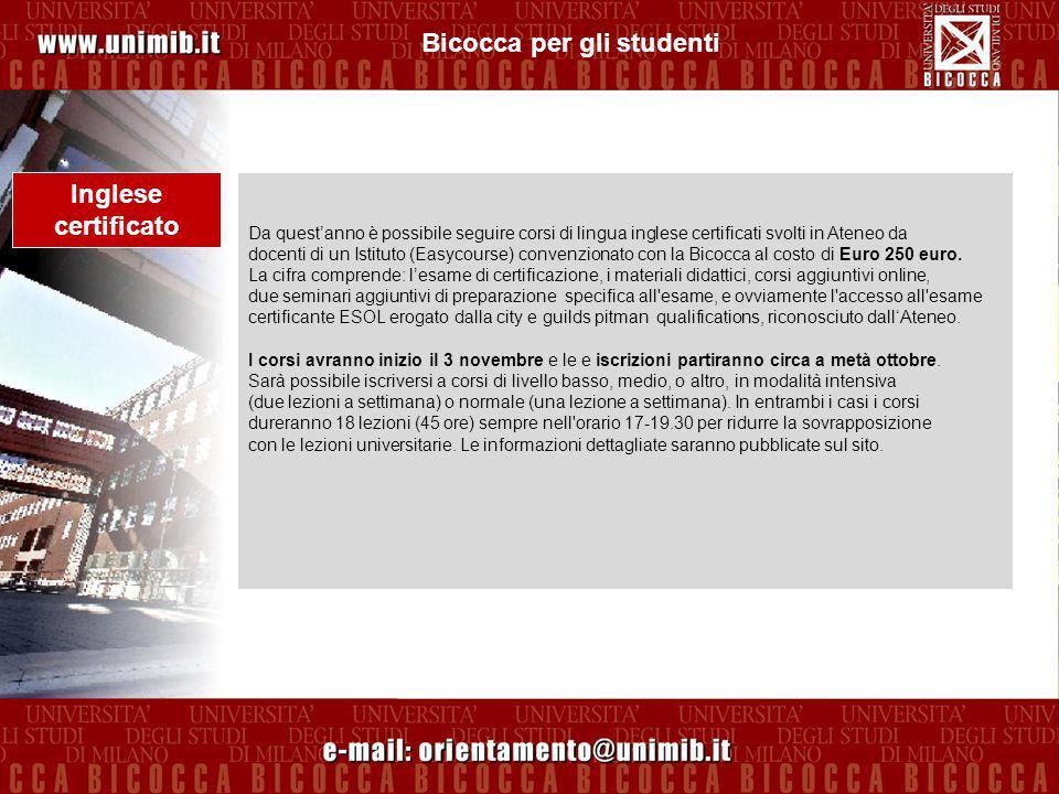 Bicocca per gli studenti Inglese certificato Da quest'anno è possibile seguire corsi di lingua inglese certificati svolti in Ateneo da docenti di un Istituto (Easycourse) convenzionato con la Bicocca al costo di Euro 250 euro.