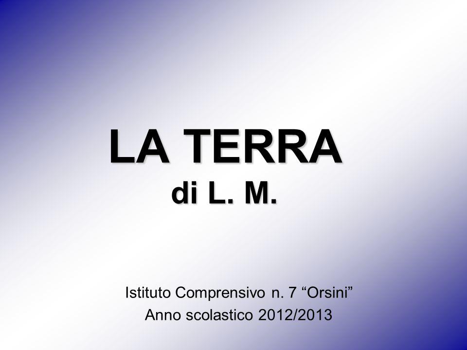 """LA TERRA di L. M. Istituto Comprensivo n. 7 """"Orsini"""" Anno scolastico 2012/2013"""