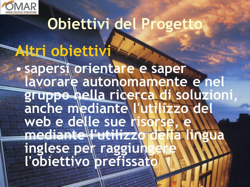Obiettivi del Progetto Altri obiettivi sapersi orientare e saper lavorare autonomamente e nel gruppo nella ricerca di soluzioni, anche mediante l'util