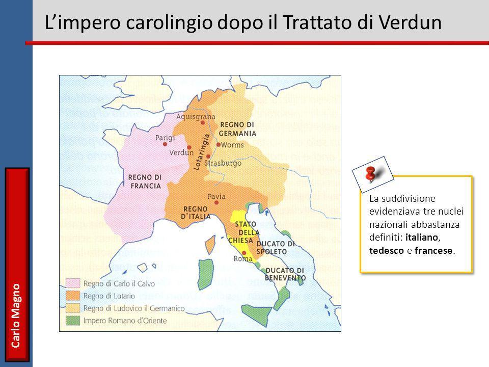 Carlo Magno L'impero carolingio dopo il Trattato di Verdun La suddivisione evidenziava tre nuclei nazionali abbastanza definiti: italiano, tedesco e f