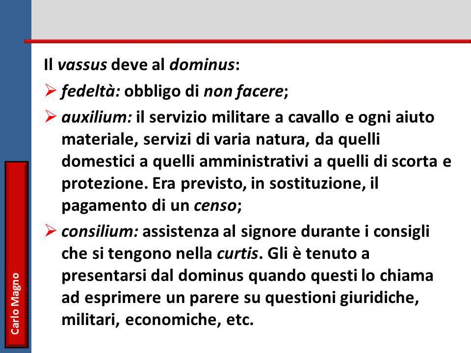 Carlo Magno Il vassus deve al dominus:  fedeltà: obbligo di non facere;  auxilium: il servizio militare a cavallo e ogni aiuto materiale, servizi di