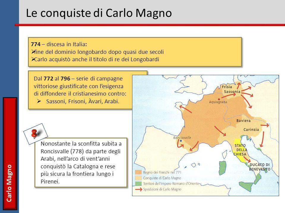Carlo Magno Le conquiste di Carlo Magno 774 – discesa in Italia:  fine del dominio longobardo dopo quasi due secoli  Carlo acquistò anche il titolo