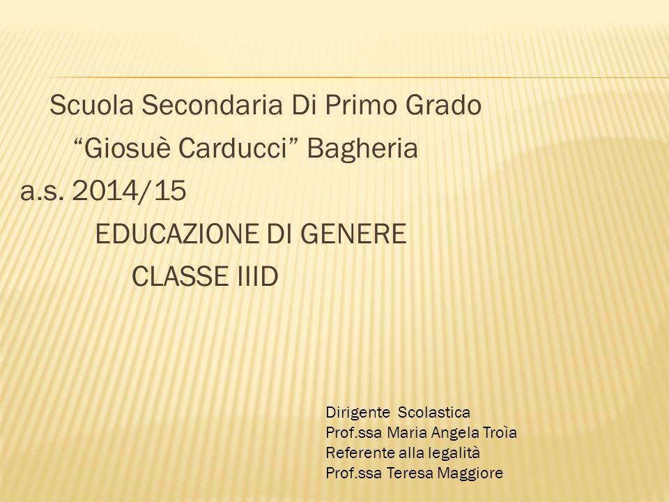 "Scuola Secondaria Di Primo Grado ""Giosuè Carducci"" Bagheria a.s. 2014/15 EDUCAZIONE DI GENERE CLASSE IIID Dirigente Scolastica Prof.ssa Maria Angela T"