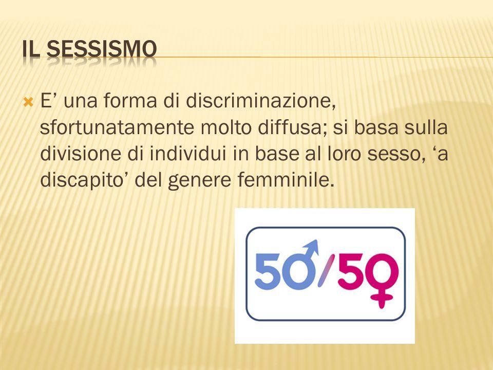  E' una forma di discriminazione, sfortunatamente molto diffusa; si basa sulla divisione di individui in base al loro sesso, 'a discapito' del genere femminile.