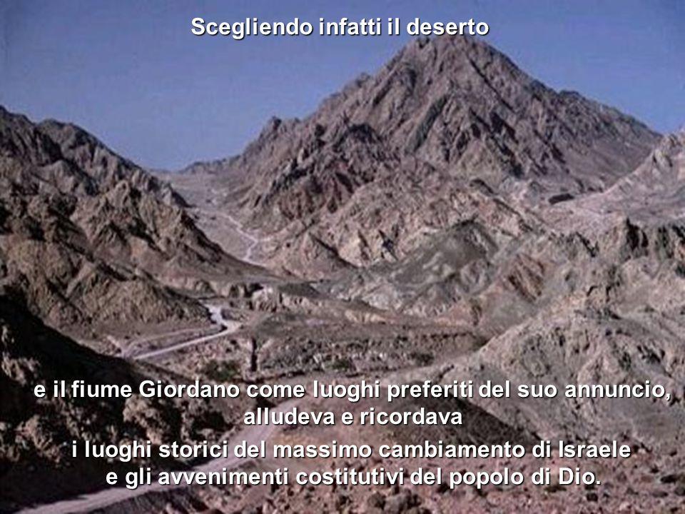 e il fiume Giordano come luoghi preferiti del suo annuncio, alludeva e ricordava Scegliendo infatti il deserto i luoghi storici del massimo cambiamento di Israele e gli avvenimenti costitutivi del popolo di Dio.