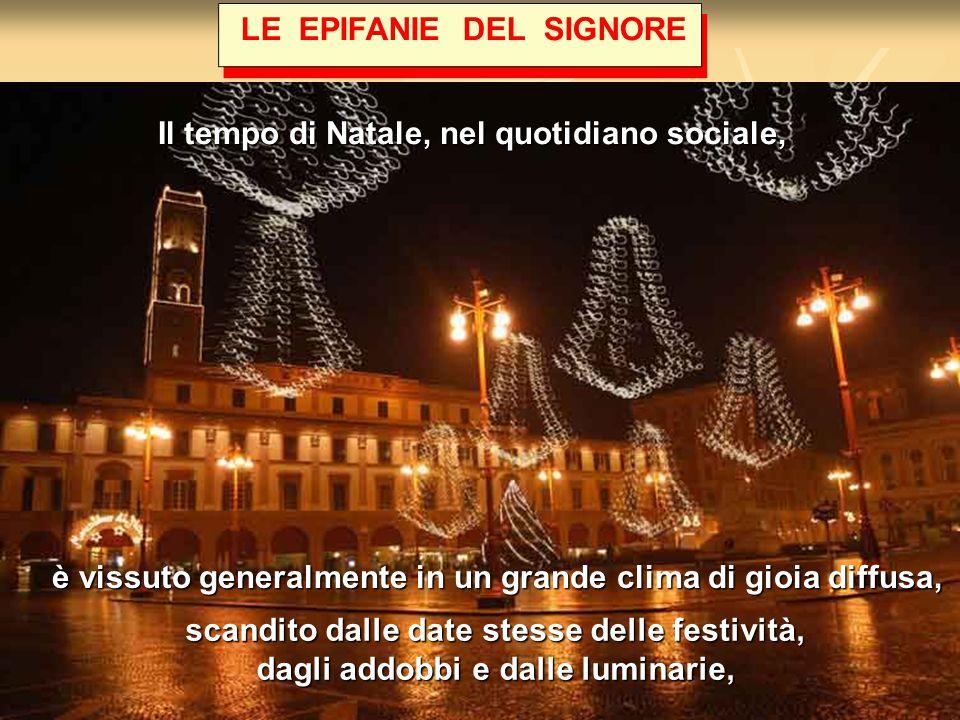 LE EPIFANIE DEL SIGNORE è vissuto generalmente in un grande clima di gioia diffusa, Il tempo di Natale, nel quotidiano sociale, scandito dalle date stesse delle festività, dagli addobbi e dalle luminarie,