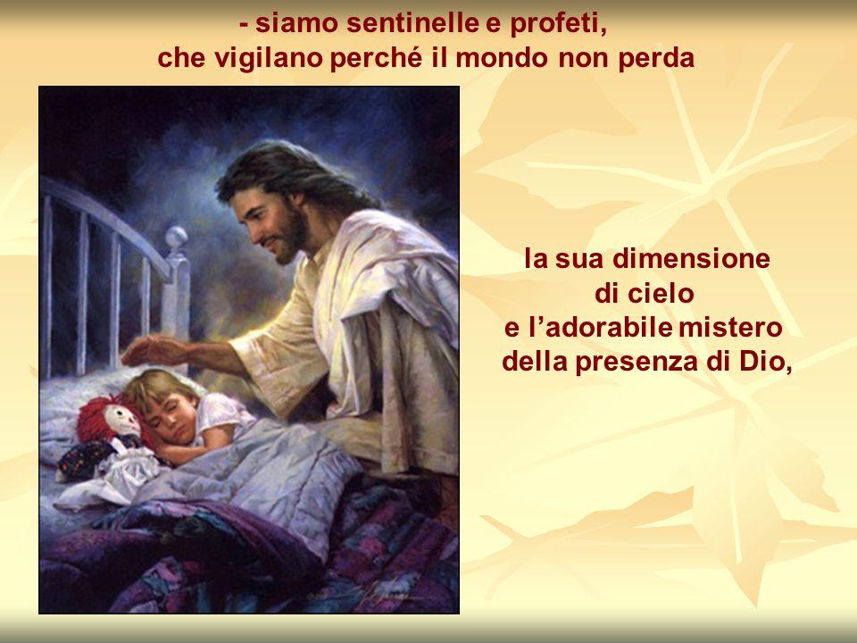 - siamo sentinelle e profeti, che vigilano perché il mondo non perda la sua dimensione di cielo e l'adorabile mistero della presenza di Dio,