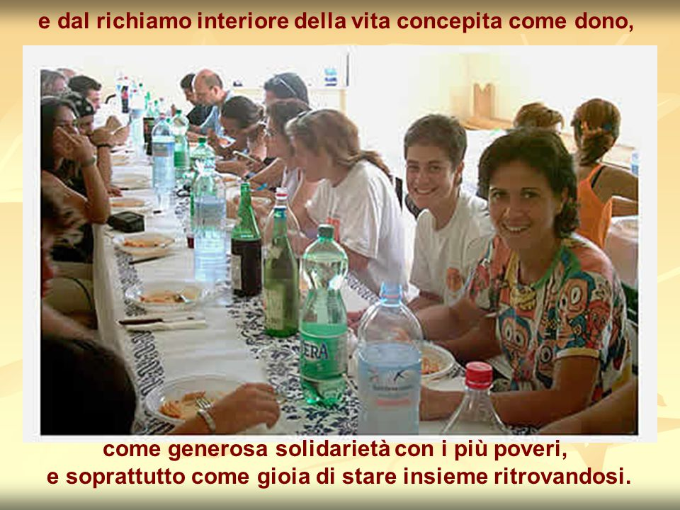 e dal richiamo interiore della vita concepita come dono, come generosa solidarietà con i più poveri, e soprattutto come gioia di stare insieme ritrovandosi.