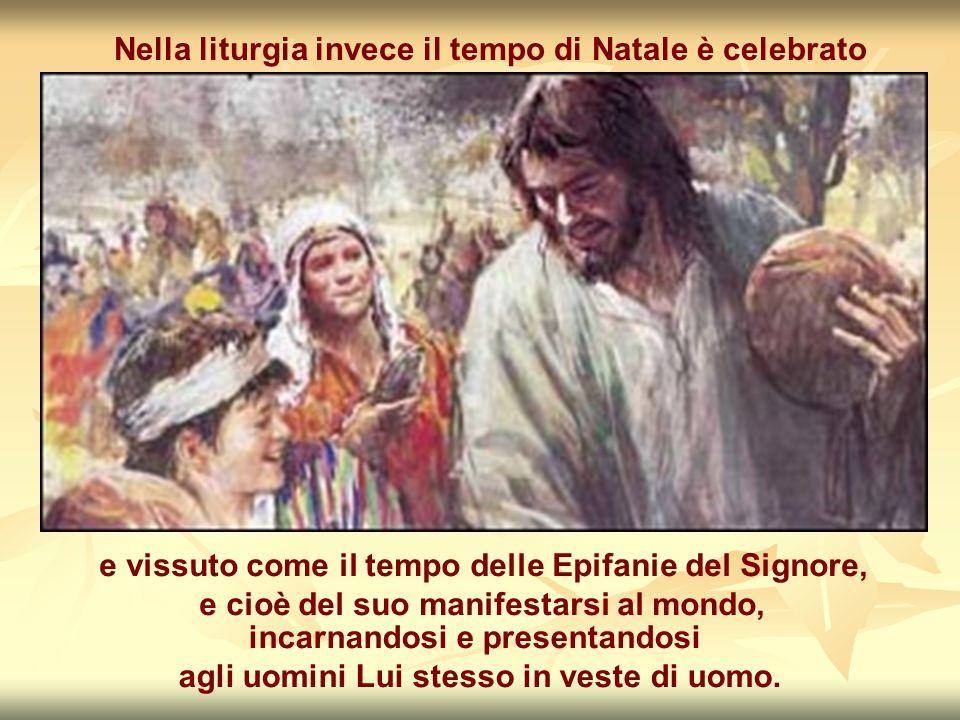 Nella liturgia invece il tempo di Natale è celebrato e vissuto come il tempo delle Epifanie del Signore, e cioè del suo manifestarsi al mondo, incarnandosi e presentandosi agli uomini Lui stesso in veste di uomo.