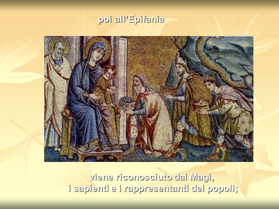 viene riconosciuto dai Magi, i sapienti e i rappresentanti dei popoli; poi all'Epifania
