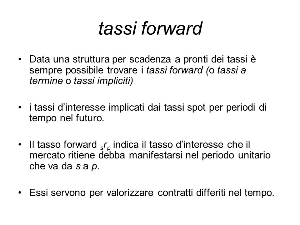 tassi forward Data una struttura per scadenza a pronti dei tassi è sempre possibile trovare i tassi forward (o tassi a termine o tassi impliciti) i ta