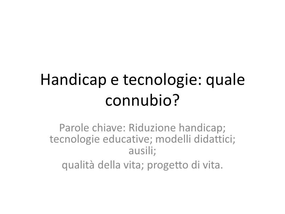Handicap e tecnologie: quale connubio? Parole chiave: Riduzione handicap; tecnologie educative; modelli didattici; ausili; qualità della vita; progett