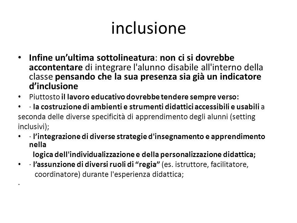 inclusione Infine un'ultima sottolineatura: non ci si dovrebbe accontentare di integrare l'alunno disabile all'interno della classe pensando che la su