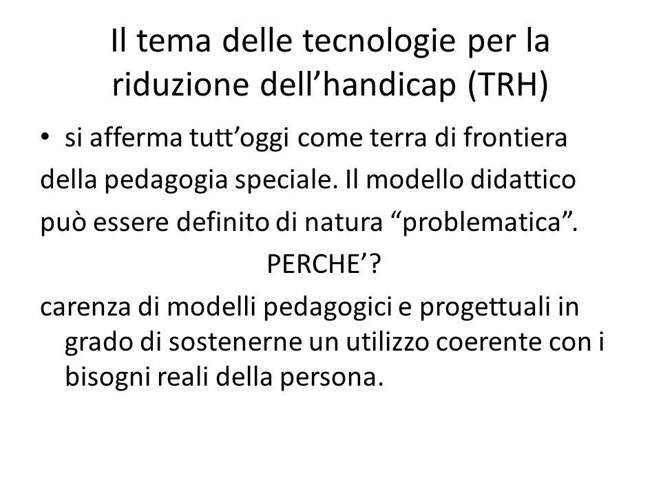 Il tema delle tecnologie per la riduzione dell'handicap (TRH) si afferma tutt'oggi come terra di frontiera della pedagogia speciale. Il modello didatt