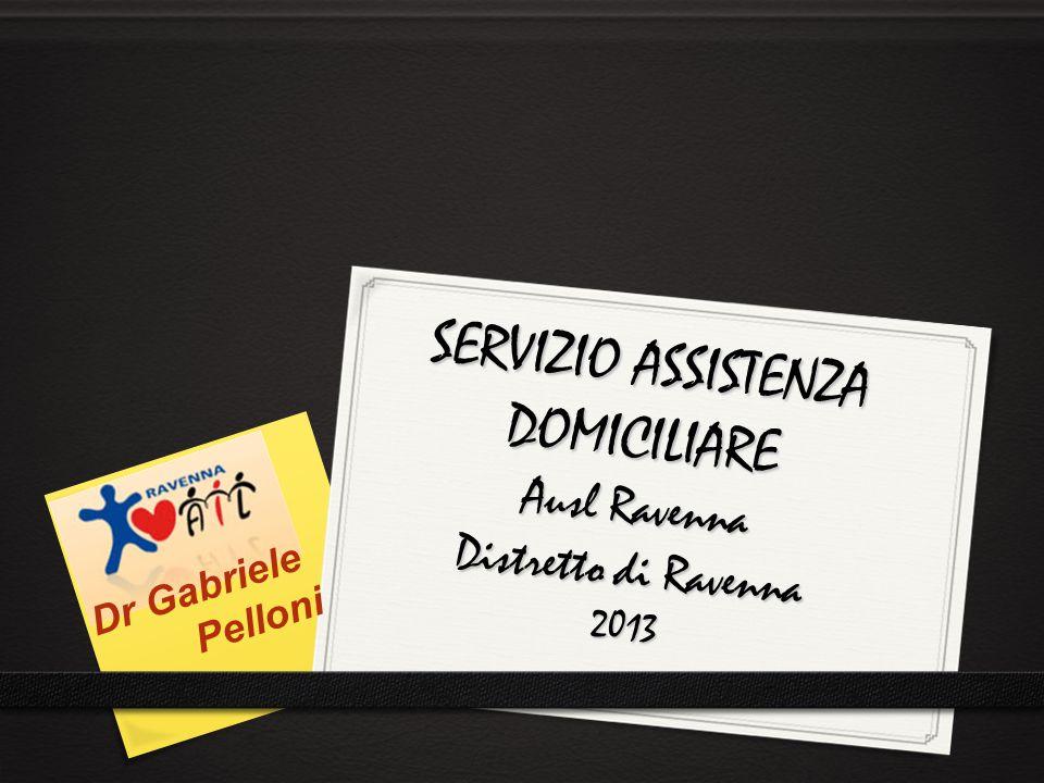 SERVIZIO ASSISTENZA DOMICILIARE Ausl Ravenna Distretto di Ravenna 2013 Dr Gabriele Pelloni