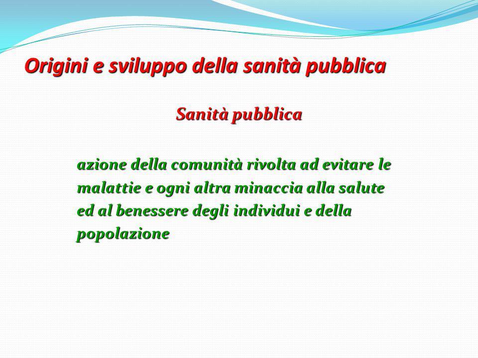 Origini e sviluppo della sanità pubblica Sanità pubblica azione della comunità rivolta ad evitare le malattie e ogni altra minaccia alla salute ed al