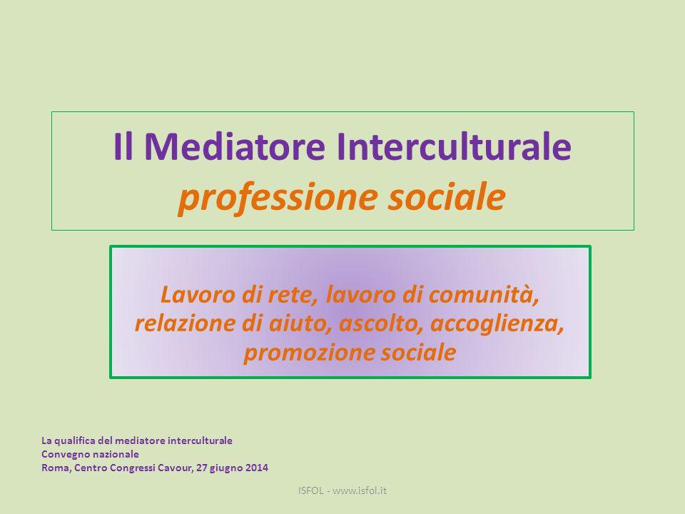 Il Mediatore Interculturale professione sociale Lavoro di rete, lavoro di comunità, relazione di aiuto, ascolto, accoglienza, promozione sociale ISFOL