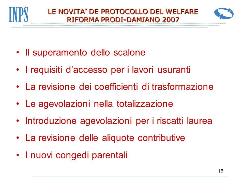 16 LE NOVITA' DE PROTOCOLLO DEL WELFARE RIFORMA PRODI-DAMIANO 2007 Il superamento dello scalone I requisiti d'accesso per i lavori usuranti La revisio