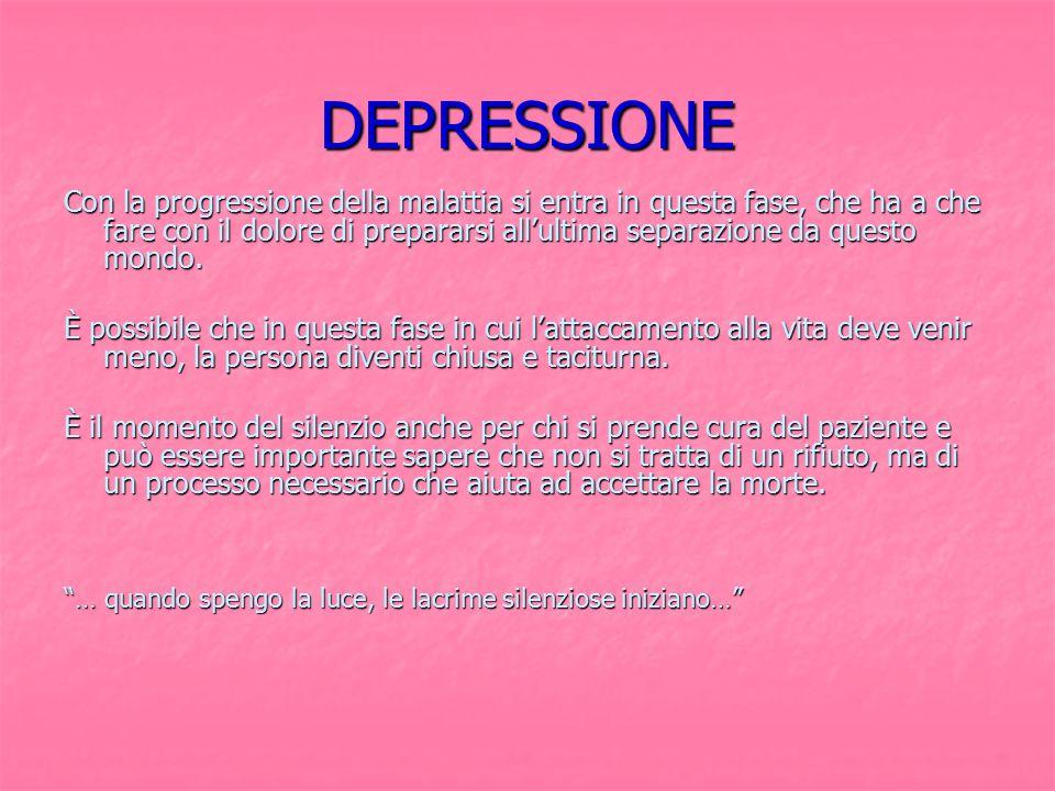 DEPRESSIONE Con la progressione della malattia si entra in questa fase, che ha a che fare con il dolore di prepararsi all'ultima separazione da questo