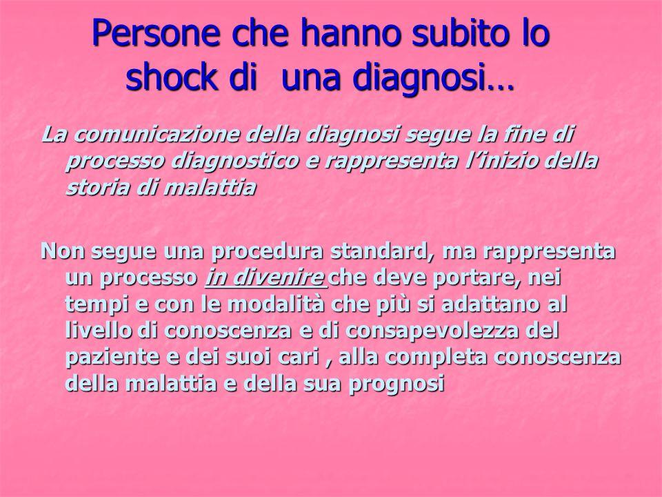 Persone che hanno subito lo shock di una diagnosi… La comunicazione della diagnosi segue la fine di processo diagnostico e rappresenta l'inizio della