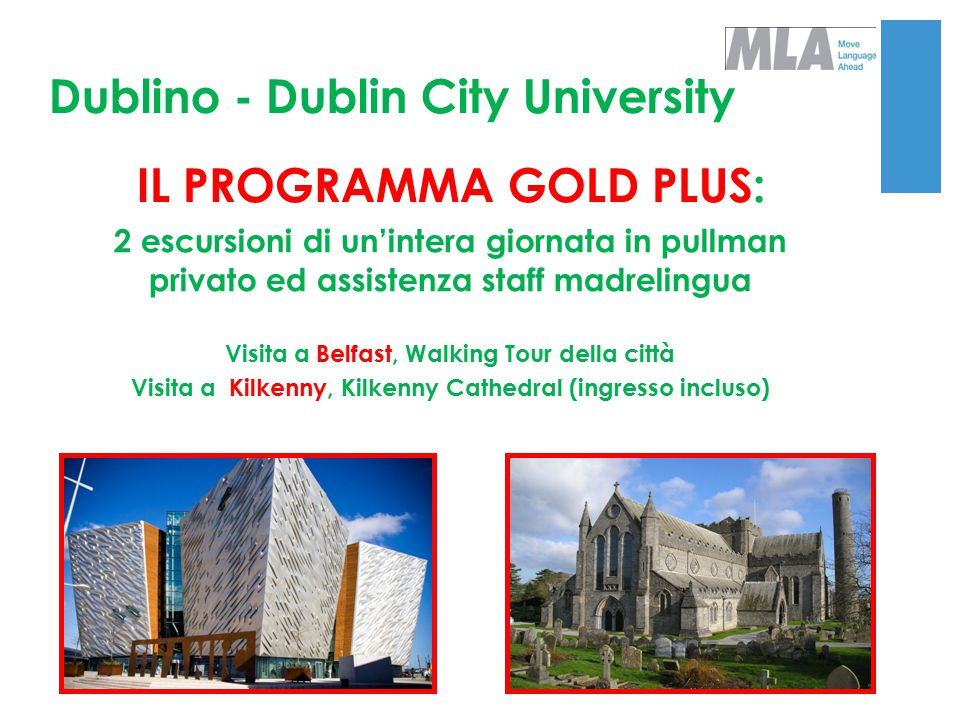 Dublino - Dublin City University IL PROGRAMMA GOLD PLUS: 2 escursioni di un'intera giornata in pullman privato ed assistenza staff madrelingua Visita a Belfast, Walking Tour della città Visita a Kilkenny, Kilkenny Cathedral (ingresso incluso)