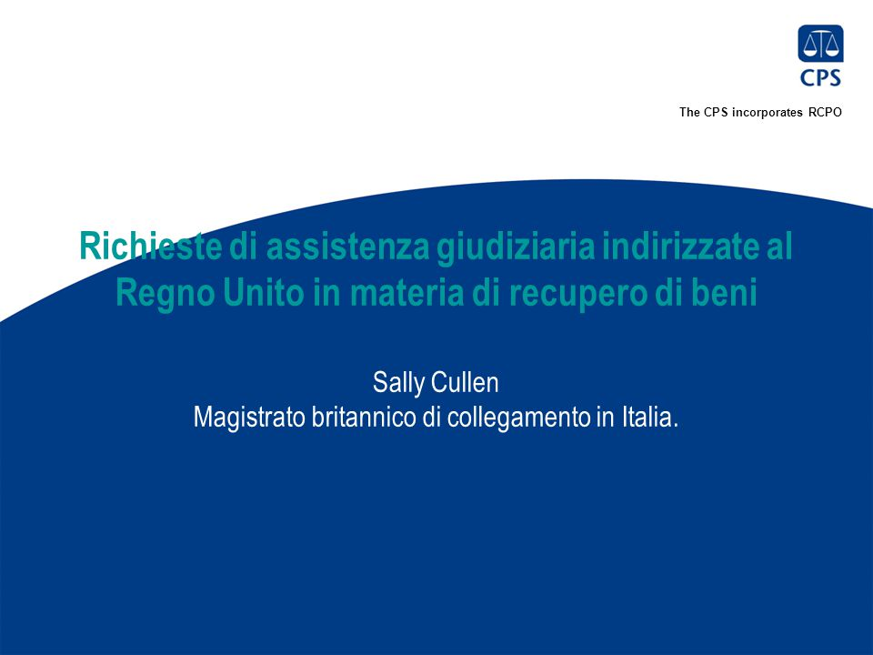 The CPS incorporates RCPO Richieste di assistenza giudiziaria indirizzate al Regno Unito in materia di recupero di beni Sally Cullen Magistrato britannico di collegamento in Italia.