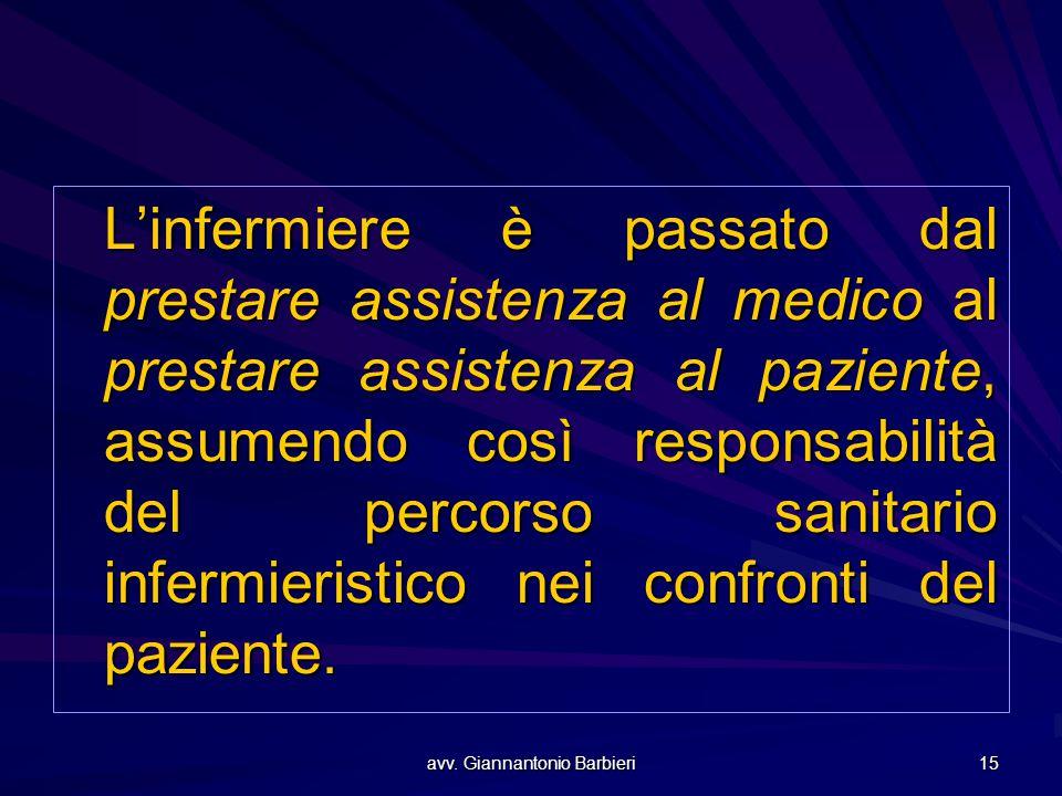 avv. Giannantonio Barbieri 15 L'infermiere è passato dal prestare assistenza al medico al prestare assistenza al paziente, assumendo così responsabili