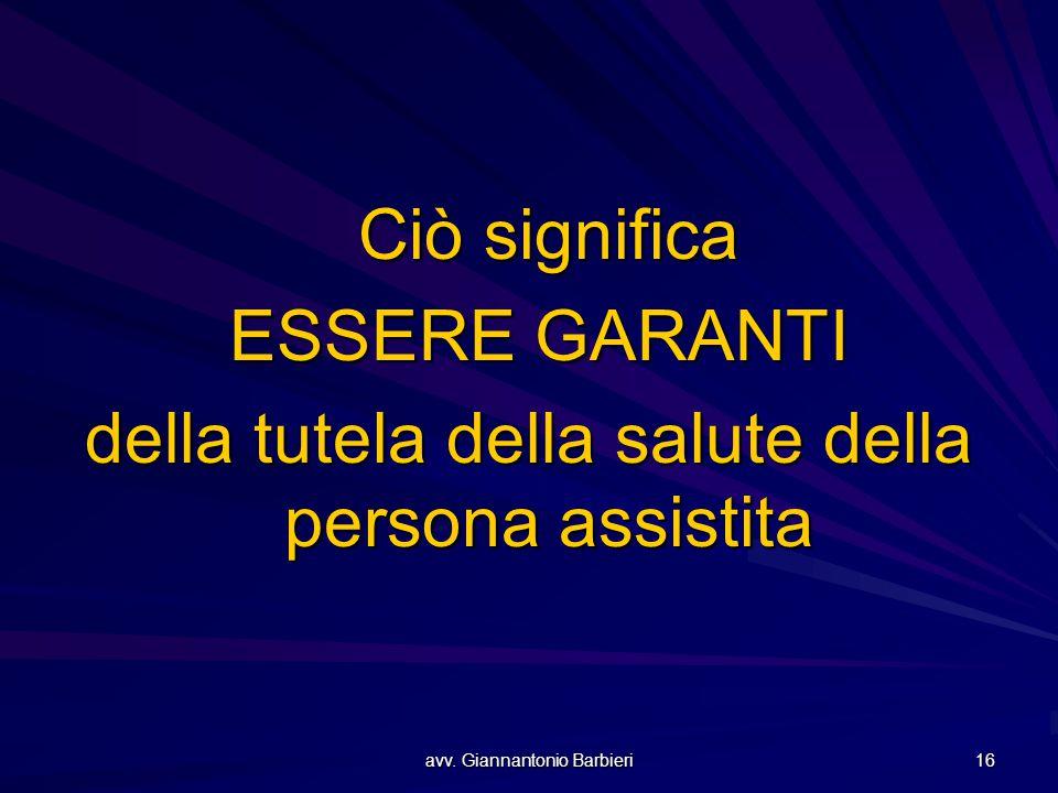 avv. Giannantonio Barbieri 16 Ciò significa ESSERE GARANTI ESSERE GARANTI della tutela della salute della persona assistita