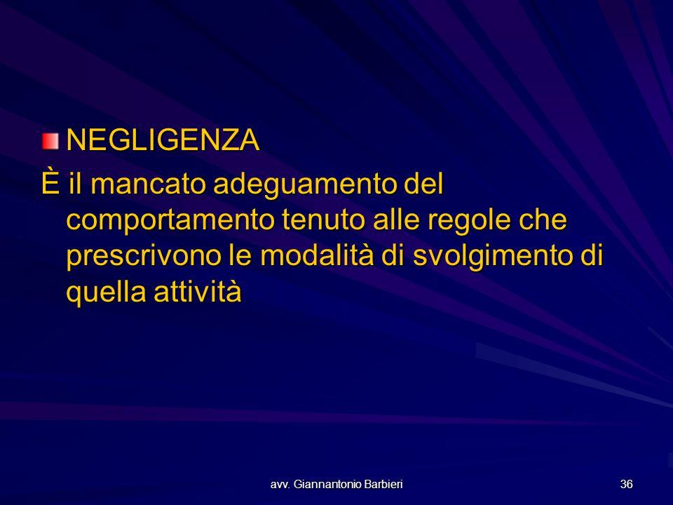 avv. Giannantonio Barbieri 36 NEGLIGENZA È il mancato adeguamento del comportamento tenuto alle regole che prescrivono le modalità di svolgimento di q