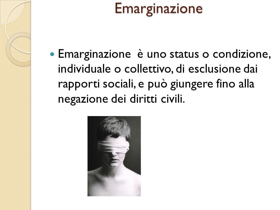 Emarginazione Emarginazione è uno status o condizione, individuale o collettivo, di esclusione dai rapporti sociali, e può giungere fino alla negazion