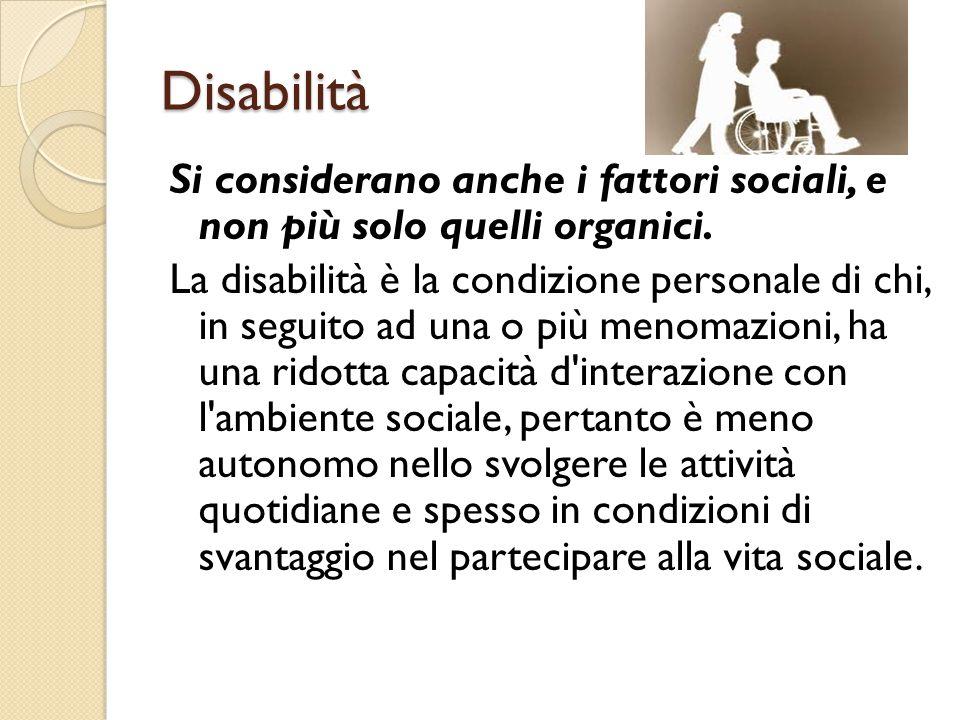Disabilità Si considerano anche i fattori sociali, e non più solo quelli organici. La disabilità è la condizione personale di chi, in seguito ad una o