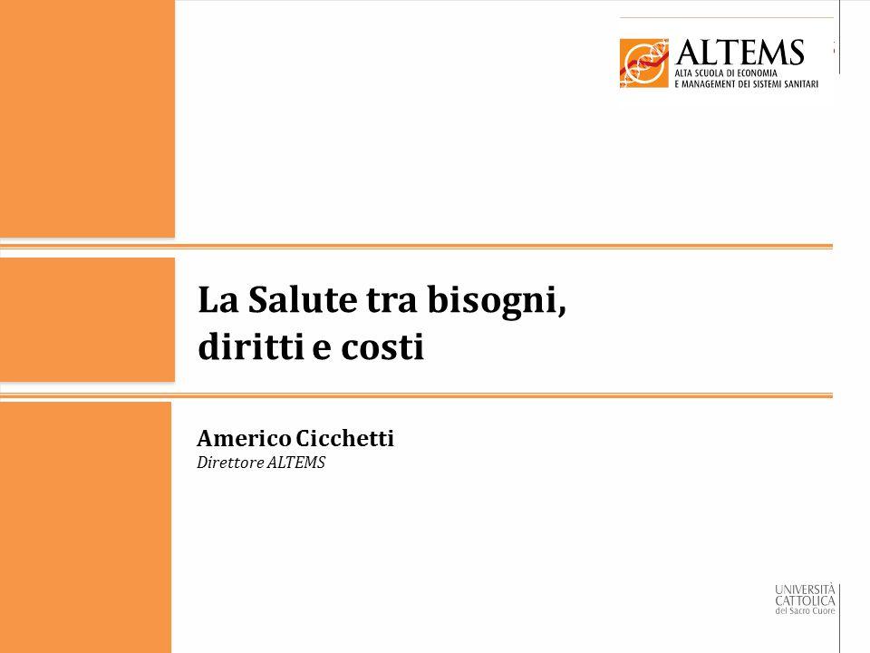 La Salute tra bisogni, diritti e costi Americo Cicchetti Direttore ALTEMS