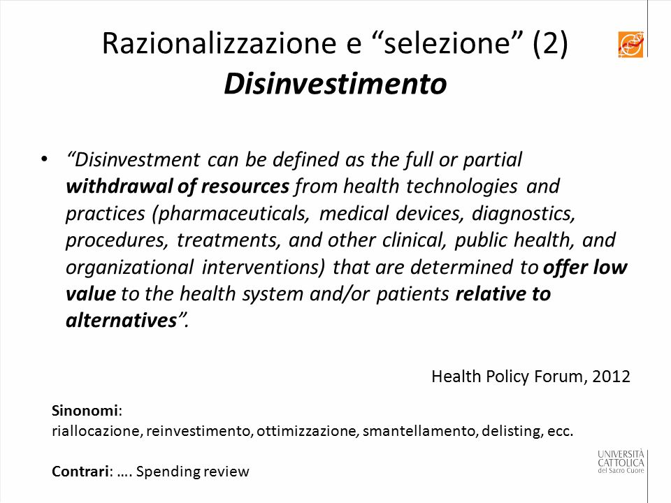 Disinvestment can be defined as the full or partial withdrawal of resources from health technologies and practices (pharmaceuticals, medical devices, diagnostics, procedures, treatments, and other clinical, public health, and organizational interventions) that are determined to offer low value to the health system and/or patients relative to alternatives .