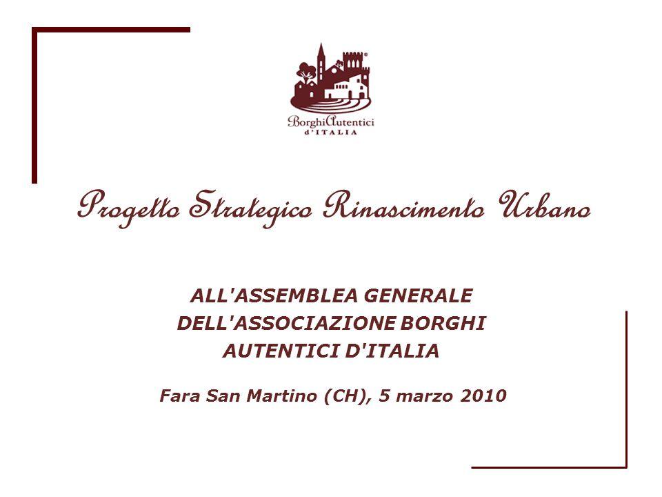 ALL'ASSEMBLEA GENERALE DELL'ASSOCIAZIONE BORGHI AUTENTICI D'ITALIA Progetto Strategico Rinascimento Urbano Fara San Martino (CH), 5 marzo 2010