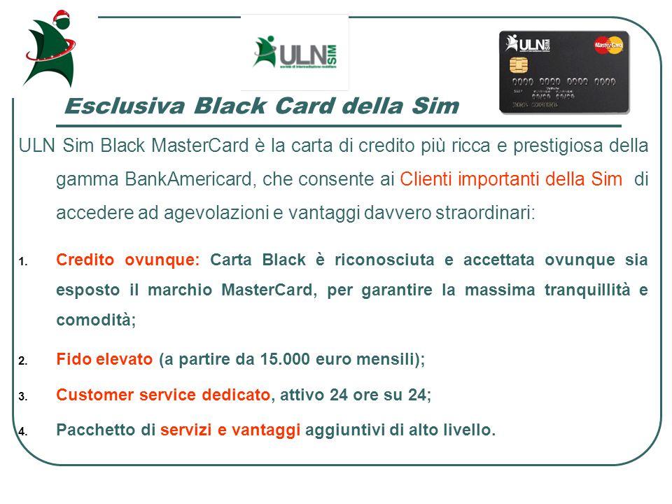 Esclusiva Black Card della Sim ULN Sim Black MasterCard è la carta di credito più ricca e prestigiosa della gamma BankAmericard, che consente ai Clienti importanti della Sim di accedere ad agevolazioni e vantaggi davvero straordinari: 1.