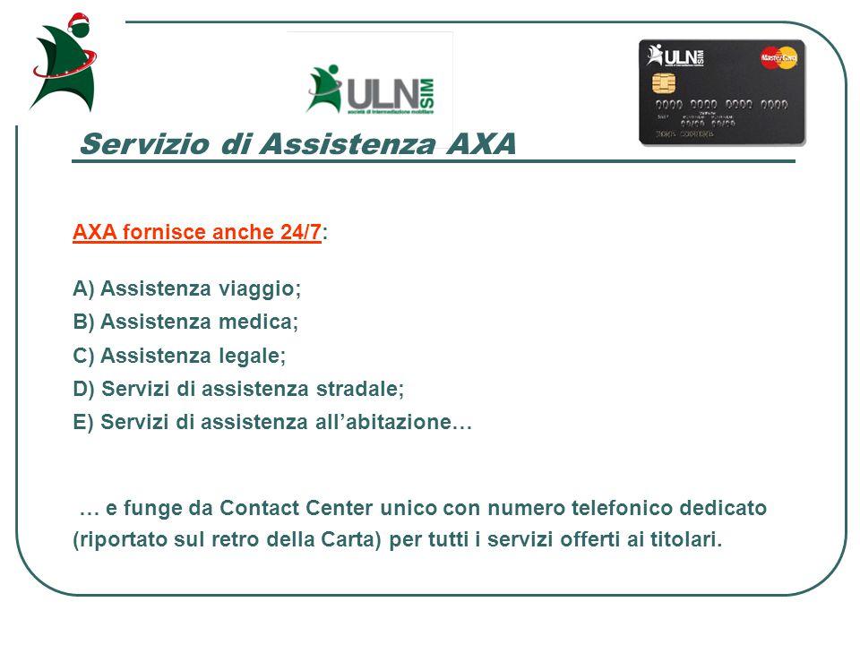 Servizio di Assistenza AXA AXA fornisce anche 24/7: A) Assistenza viaggio; B) Assistenza medica; C) Assistenza legale; D) Servizi di assistenza stradale; E) Servizi di assistenza all'abitazione… … e funge da Contact Center unico con numero telefonico dedicato (riportato sul retro della Carta) per tutti i servizi offerti ai titolari.