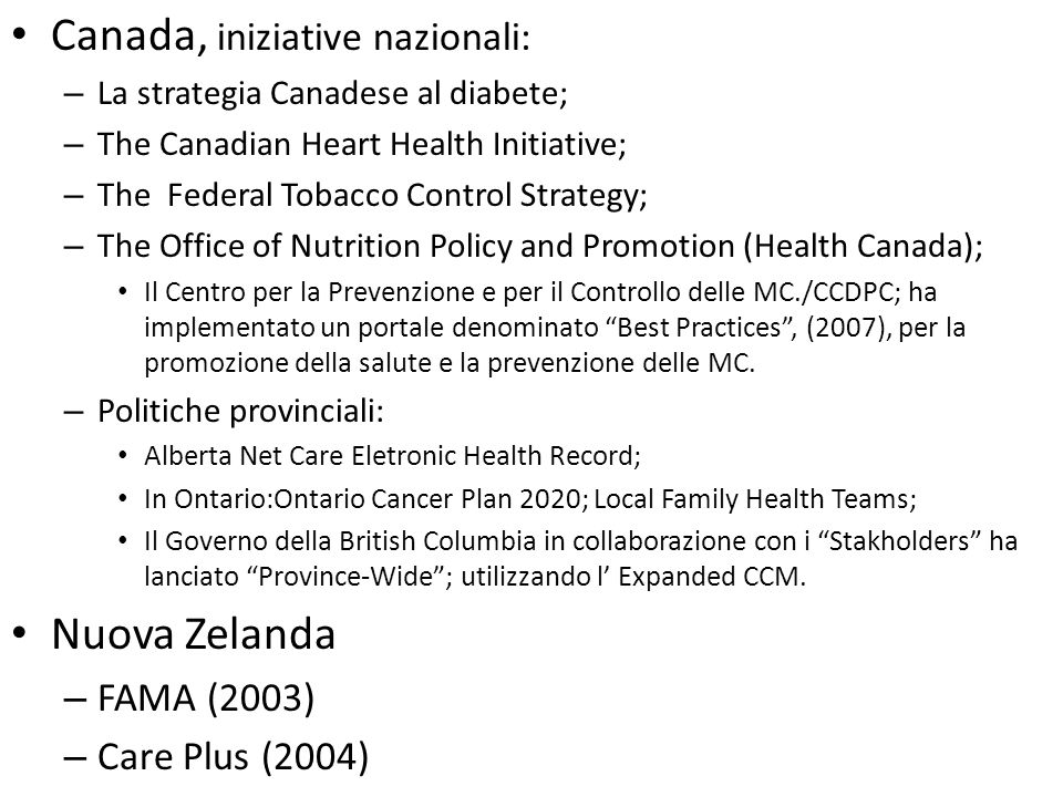 Canada, iniziative nazionali: – La strategia Canadese al diabete; – The Canadian Heart Health Initiative; – The Federal Tobacco Control Strategy; – The Office of Nutrition Policy and Promotion (Health Canada); Il Centro per la Prevenzione e per il Controllo delle MC./CCDPC; ha implementato un portale denominato Best Practices , (2007), per la promozione della salute e la prevenzione delle MC.