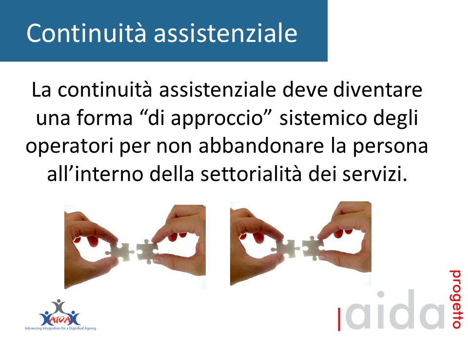 Continuità assistenziale La continuità assistenziale deve diventare una forma di approccio sistemico degli operatori per non abbandonare la persona all'interno della settorialità dei servizi.