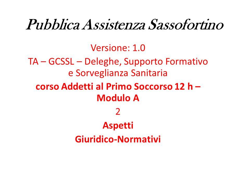 Pubblica Assistenza Sassofortino Versione: 1.0 TA – GCSSL – Deleghe, Supporto Formativo e Sorveglianza Sanitaria corso Addetti al Primo Soccorso 12 h – Modulo A 2 Aspetti Giuridico-Normativi