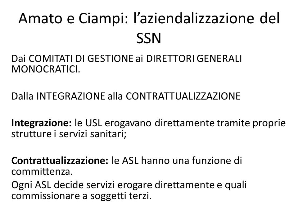 Amato e Ciampi: l'aziendalizzazione del SSN Dai COMITATI DI GESTIONE ai DIRETTORI GENERALI MONOCRATICI. Dalla INTEGRAZIONE alla CONTRATTUALIZZAZIONE I