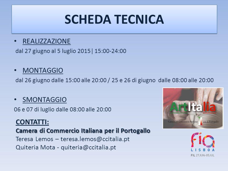 SCHEDA TECNICA REALIZZAZIONE dal 27 giugno al 5 luglio 2015| 15:00-24:00 MONTAGGIO dal 26 giugno dalle 15:00 alle 20:00 / 25 e 26 di giugno dalle 08:00 alle 20:00 SMONTAGGIO 06 e 07 di luglio dalle 08:00 alle 20:00 CONTATTI: Camera di Commercio Italiana per il Portogallo Teresa Lemos – teresa.lemos@ccitalia.pt Quiteria Mota - quiteria@ccitalia.pt