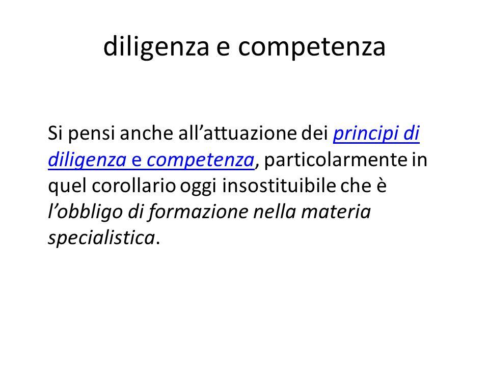 diligenza e competenza Si pensi anche all'attuazione dei principi di diligenza e competenza, particolarmente in quel corollario oggi insostituibile ch