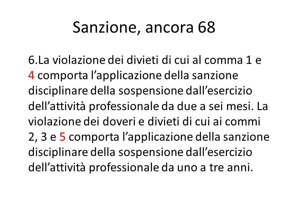 Sanzione, ancora 68 6.La violazione dei divieti di cui al comma 1 e 4 comporta l'applicazione della sanzione disciplinare della sospensione dall'eserc