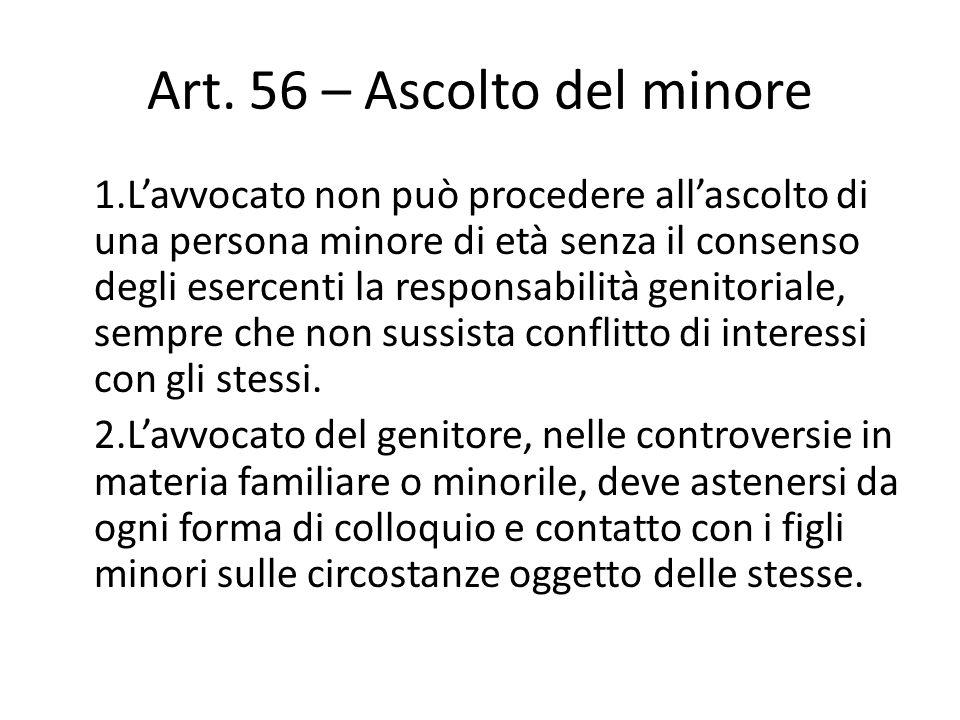 Art. 56 – Ascolto del minore 1.L'avvocato non può procedere all'ascolto di una persona minore di età senza il consenso degli esercenti la responsabili