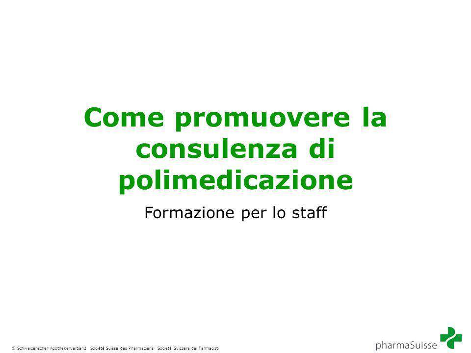 © Schweizerischer Apothekerverband Société Suisse des Pharmaciens Società Svizzera dei Farmacisti Come promuovere la consulenza di polimedicazione Formazione per lo staff